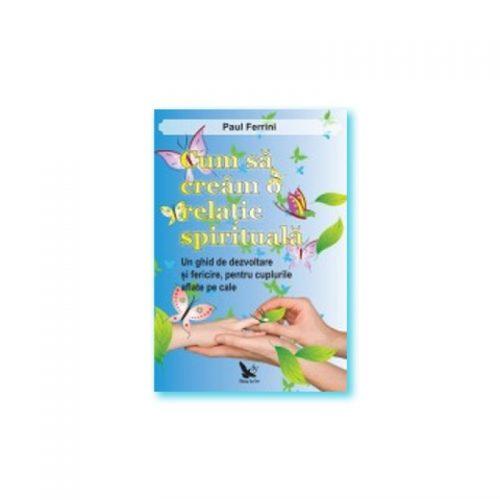 Cum sa cream o relatie spirituala: Un ghid de dezvoltare si fericire pentru cuplurile aflate pe cale (ed. tiparita)