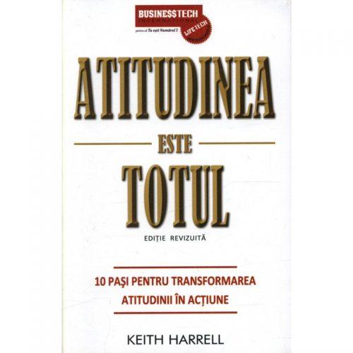 Atitudinea este totul: 10 pasi pentru transformarea atitudinii in actiune (ed. tiparita)