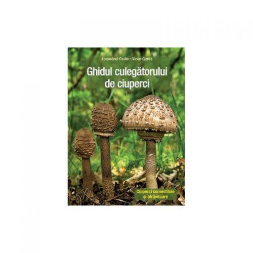 Ghidul culegatorului de ciuperci: Ciuperci comestibile si otravitoare (ed. tiparita)