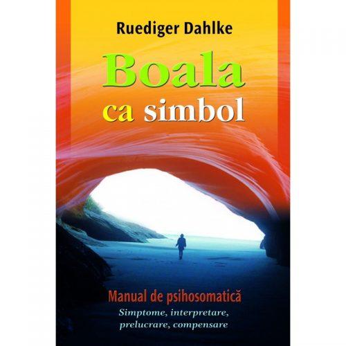 Boala ca simbol. Manual de psihosomatica: Simptome, interpretare, prelucrare, compensare (ed. tiparita)