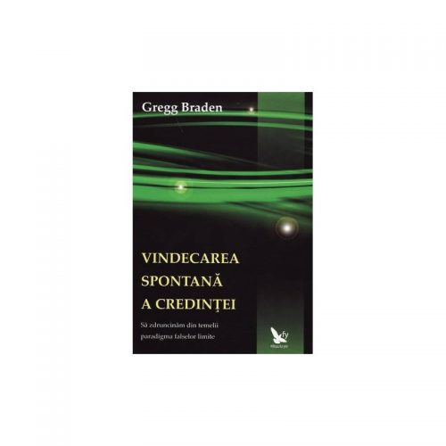 Vindecarea spontana a credintei: sa zdruncinam din temelii paradigma falselor limite (ed. tiparita)