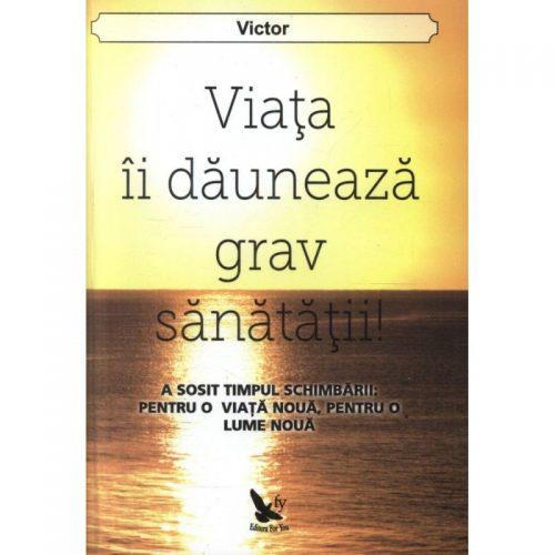 Viata ii dauneaza grav sanatatii!: a sosit timpul schimbarii pentru o viata noua, pentru o lume noua (ed. tiparita)