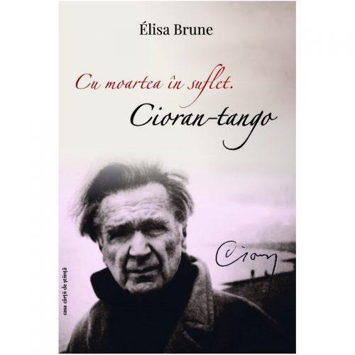 Cu moartea in suflet: Cioran-tango (ed. tiparita)