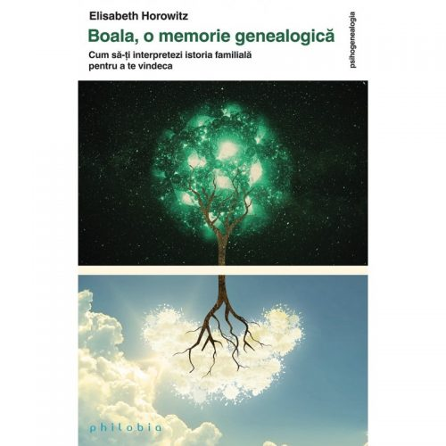 Boala, o memorie genealogica: Cum sa-ti interpretezi istoria familiala pentru a te vindeca (ed. tiparita)