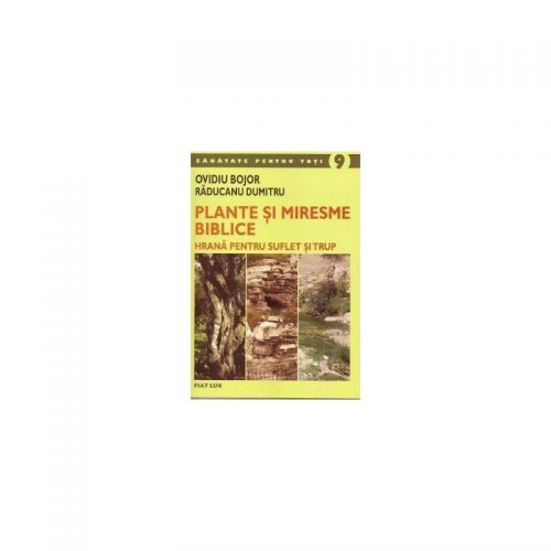 Plante si miresme biblice: Hrana pentru suflet si trup (ed. tiparita)