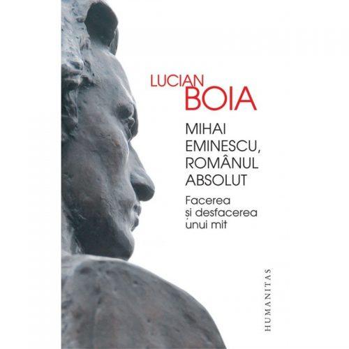 Mihai Eminescu, romanul absolut: Facerea si desfacerea unui mit (ed. tiparita)