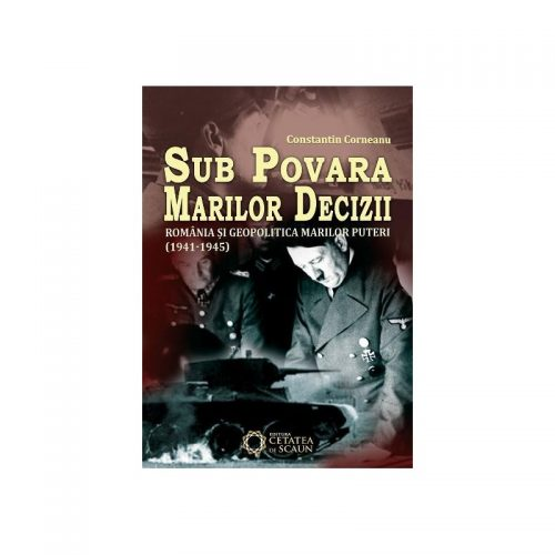 Sub povara marilor decizii. Romania si geopolitica Marilor Puteri,1941-1945 (ed. tiparita)