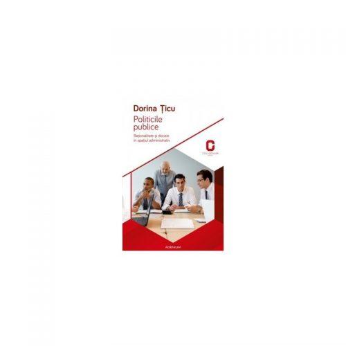 Politicile publice: Rationalitate si decizie in spatiul administrativ (ed. tiparita)