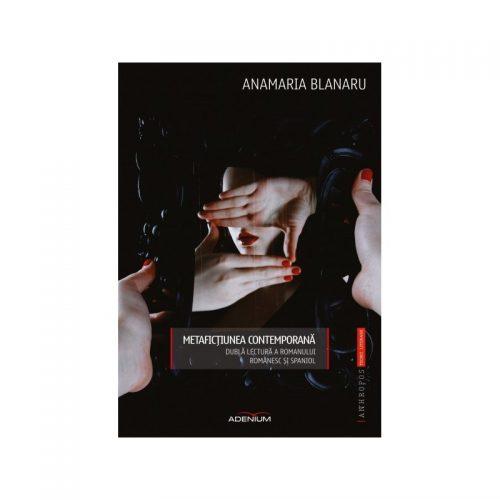 Metafictiunea contemporana: Dubla lectura a romanului romanesc si spaniol (ed. tiparita)