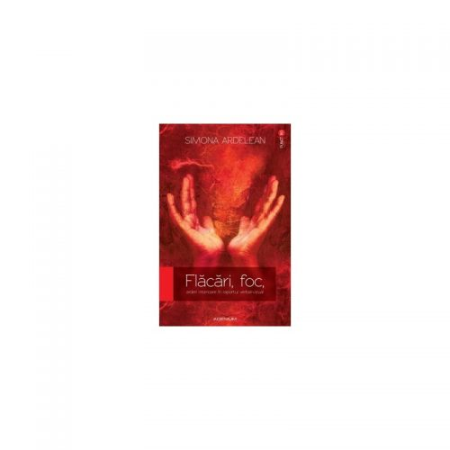 Flacari, foc, arderi interioare in raportul verbal-vizual (ed. tiparita)