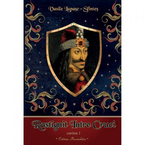Vasile Lupasc-Sfintes: Rastignit intre cruci - cartea I (ed. tiparita)
