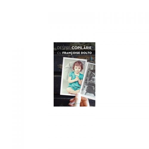 Despre copilarie, cu Francoise Dolto (ed. tiparita)